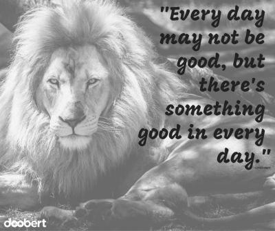 Every day may not be good, there's something good in every day.