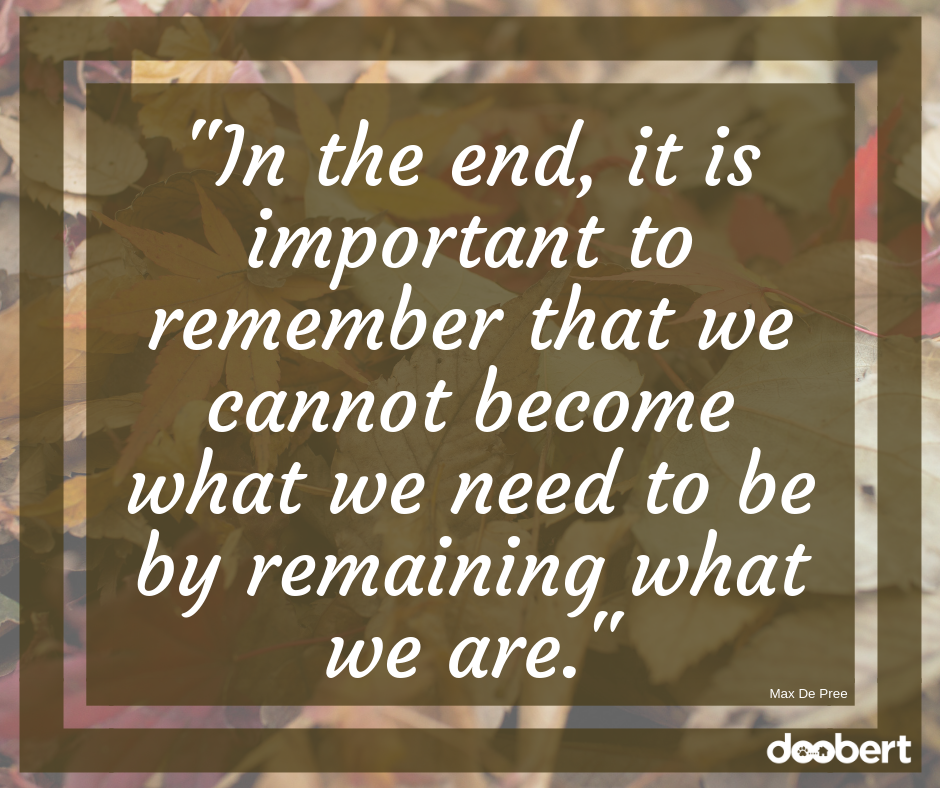 In the end, it is important to remember that we cannot become what we need to be by remaining what we are
